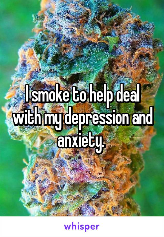 I smoke to help deal with my depression and anxiety.