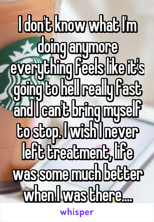 I don't know what I'm doing anymore everything feels like it's going to hell really fast and I can't bring myself to stop. I wish I never left treatment, life was some much better when I was there....