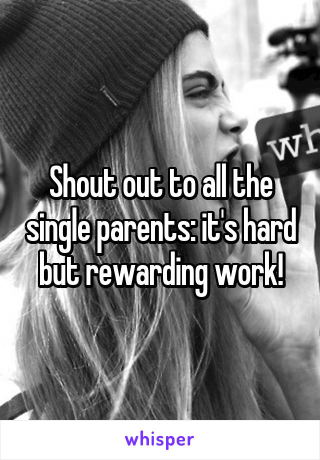 Shout out to all the single parents: it's hard but rewarding work!