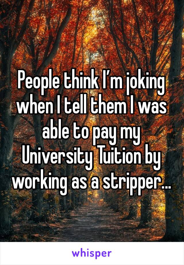 People think I'm joking when I tell them I was able to pay my University Tuition by working as a stripper...