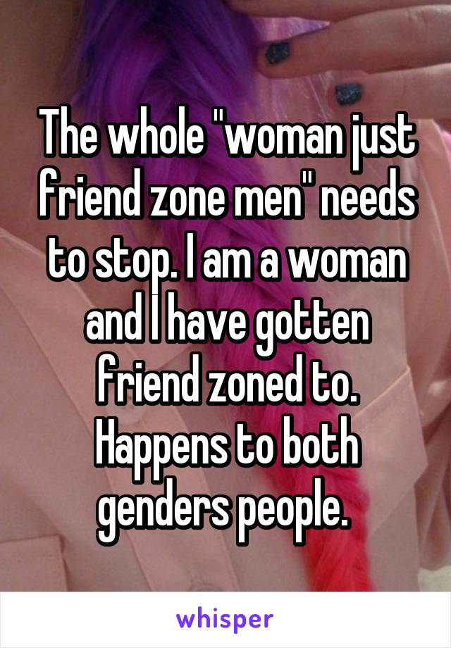 """The whole """"woman just friend zone men"""" needs to stop. I am a woman and I have gotten friend zoned to. Happens to both genders people."""