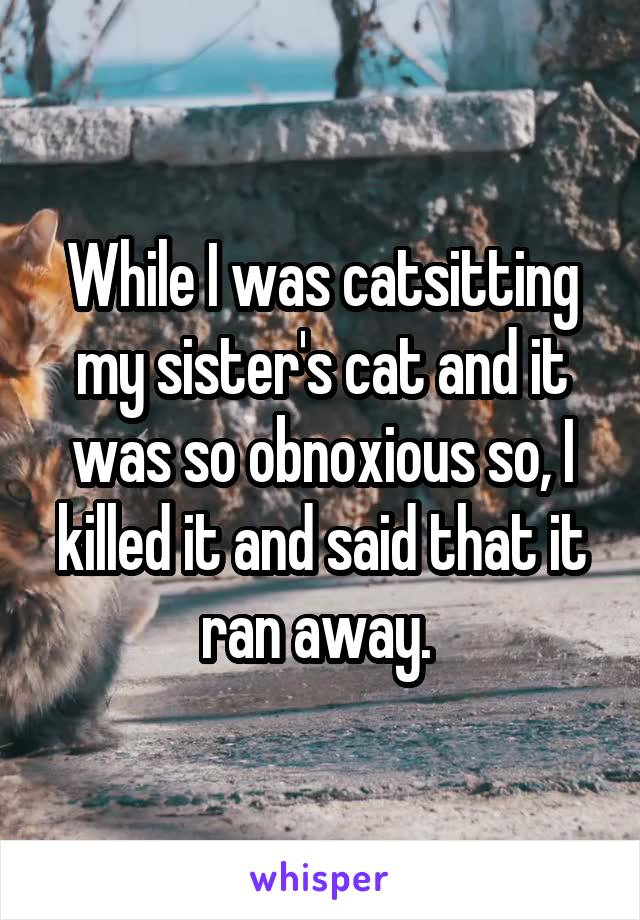While I was catsitting my sister's cat and it was so obnoxious so, I killed it and said that it ran away.