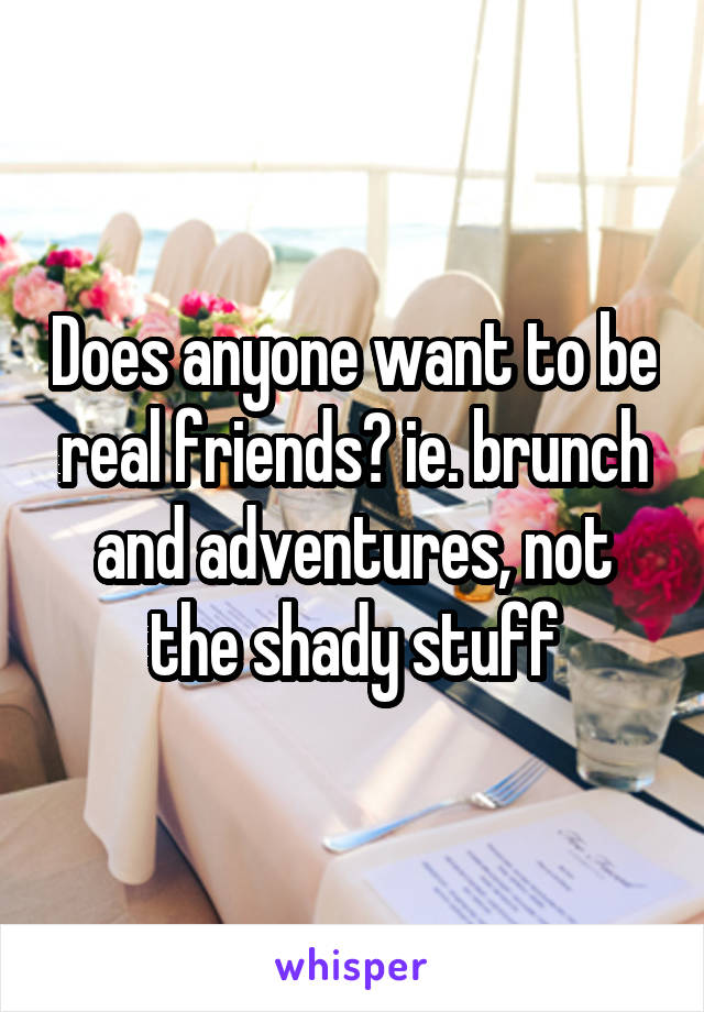 Does anyone want to be real friends? ie. brunch and adventures, not the shady stuff