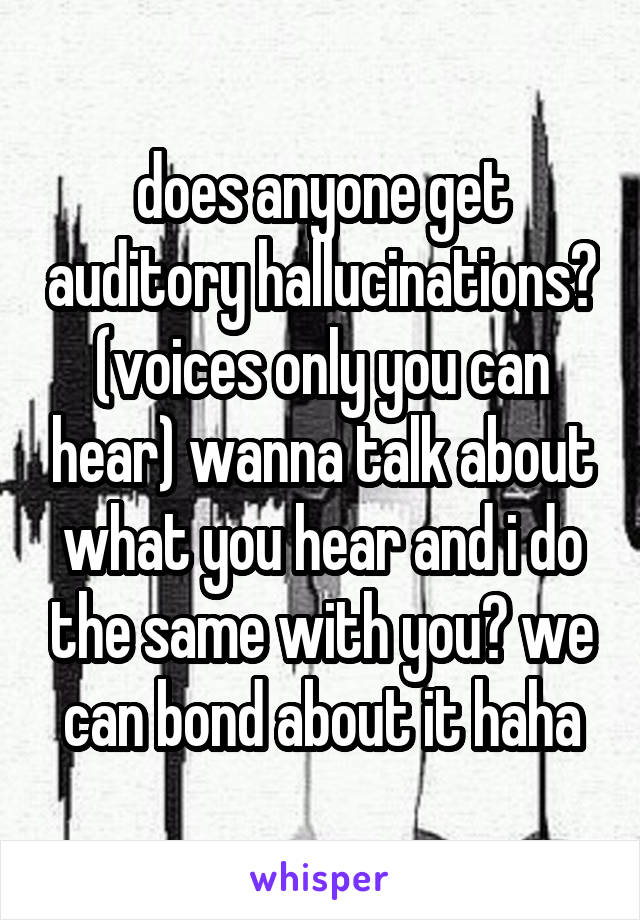 does anyone get auditory hallucinations? (voices only you can hear) wanna talk about what you hear and i do the same with you? we can bond about it haha