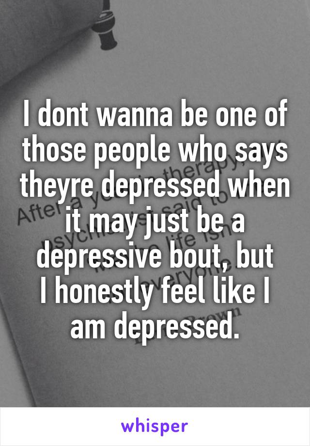 I dont wanna be one of those people who says theyre depressed when it may just be a depressive bout, but I honestly feel like I am depressed.