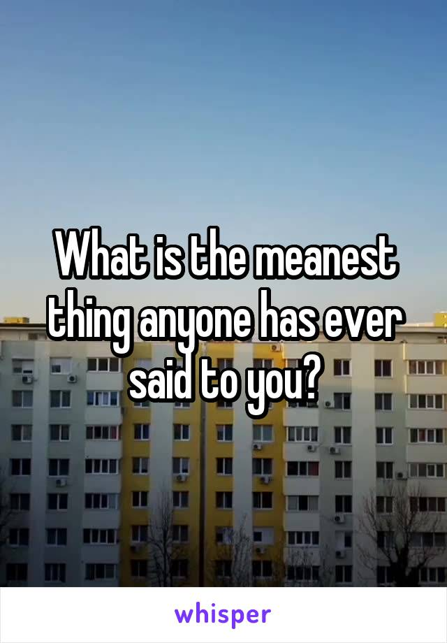 What is the meanest thing anyone has ever said to you?
