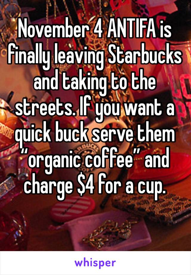 "November 4 ANTIFA is finally leaving Starbucks and taking to the streets. If you want a quick buck serve them ""organic coffee"" and charge $4 for a cup."