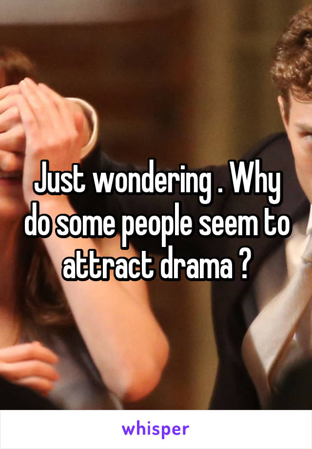 Just wondering . Why do some people seem to attract drama ?