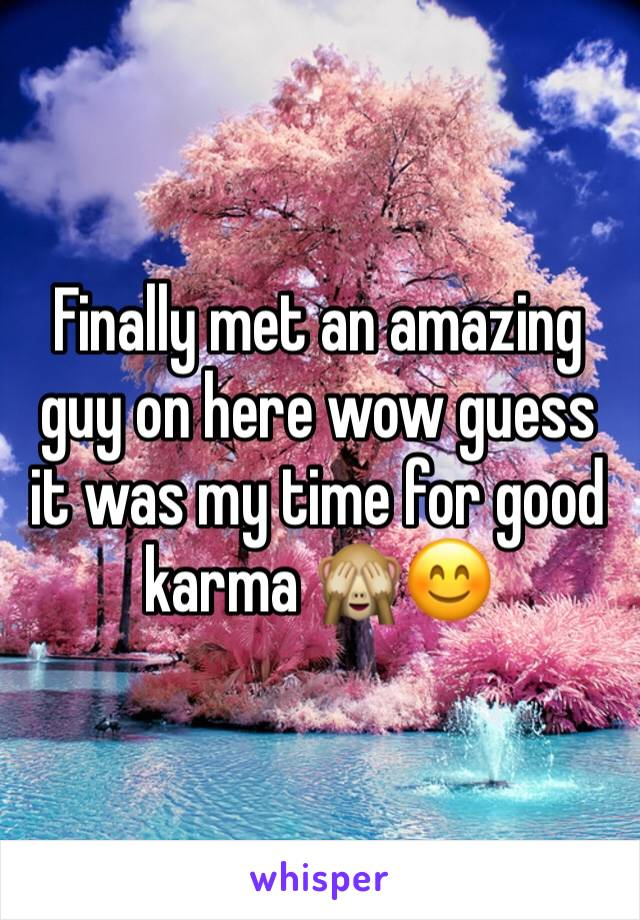 Finally met an amazing guy on here wow guess it was my time for good karma 🙈😊