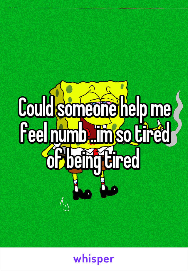 Could someone help me feel numb ..im so tired of being tired
