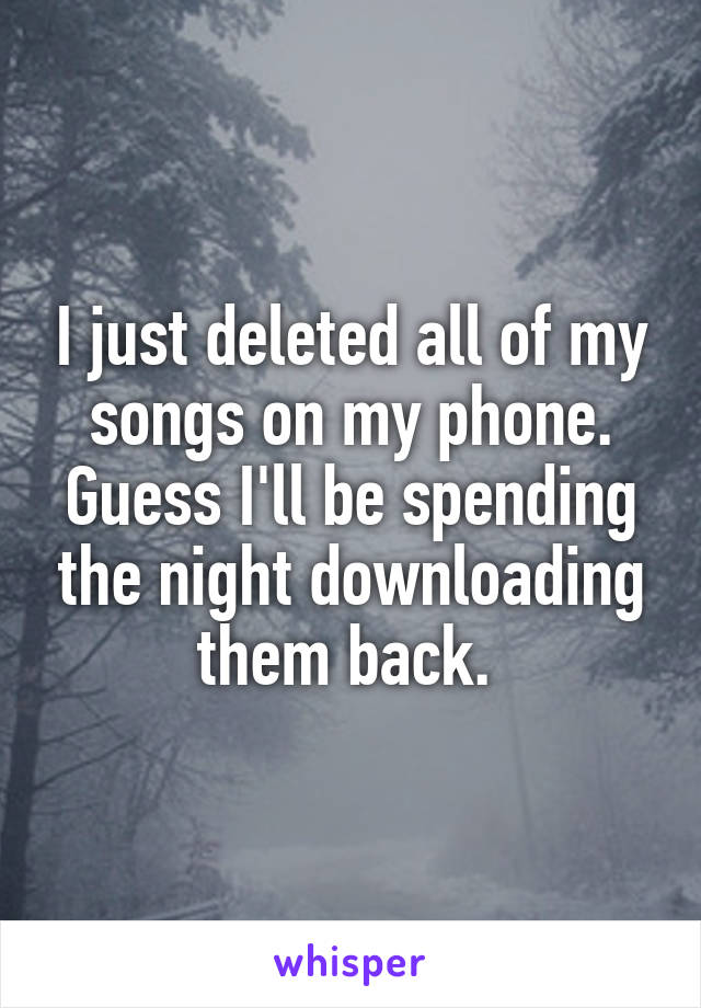 I just deleted all of my songs on my phone. Guess I'll be spending the night downloading them back.
