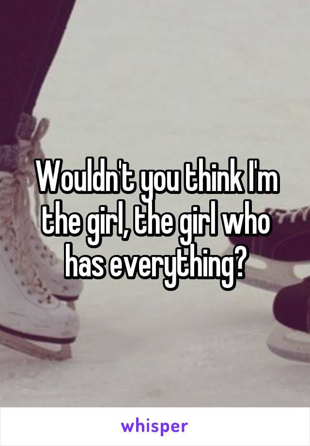 Wouldn't you think I'm the girl, the girl who has everything?