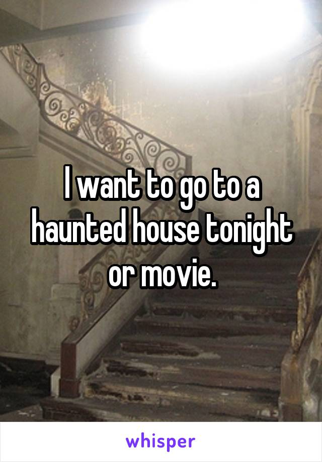 I want to go to a haunted house tonight or movie.