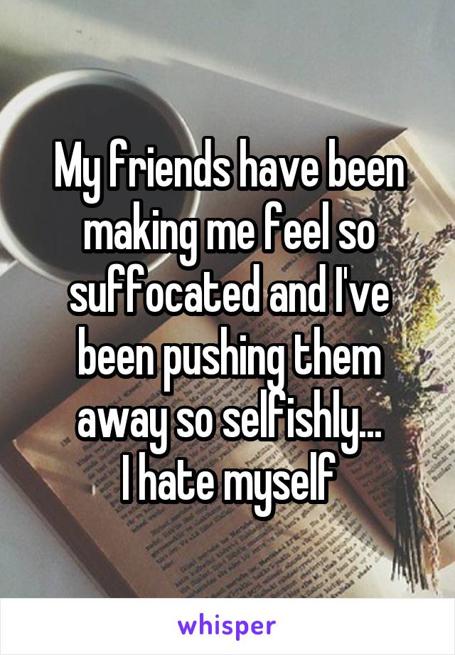 My friends have been making me feel so suffocated and I've been pushing them away so selfishly... I hate myself