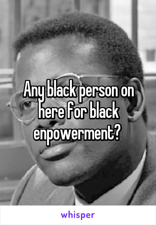Any black person on here for black enpowerment?