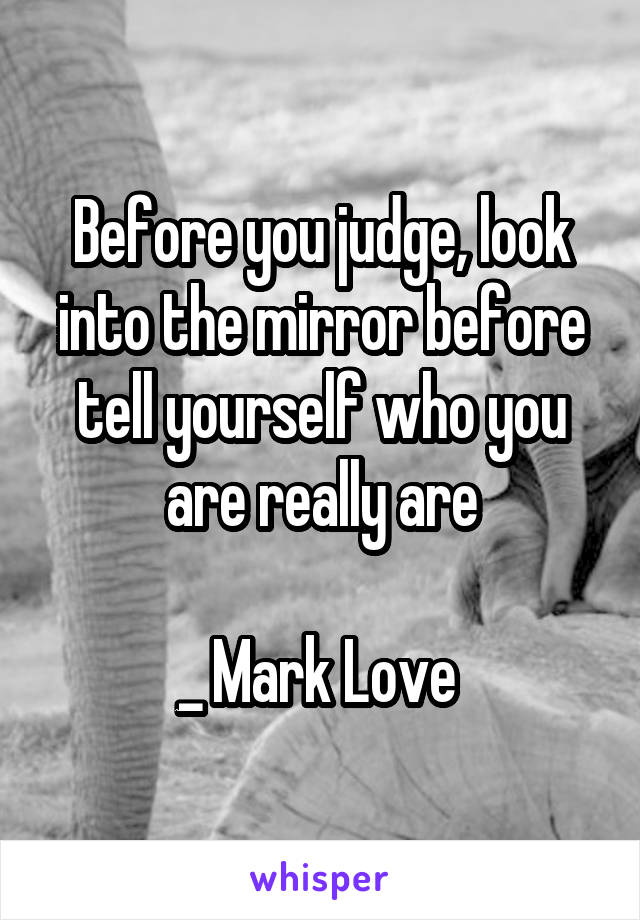 Before you judge, look into the mirror before tell yourself who you are really are  _ Mark Love
