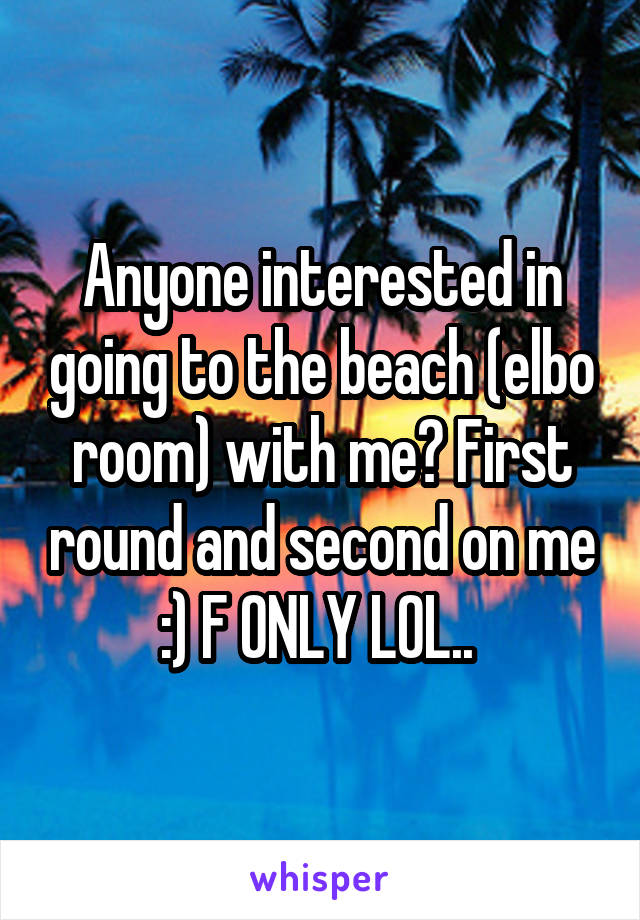 Anyone interested in going to the beach (elbo room) with me? First round and second on me :) F ONLY LOL..