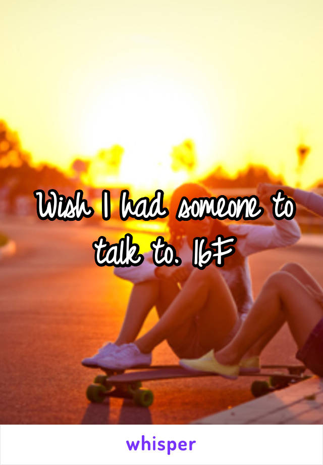 Wish I had someone to talk to. 16F