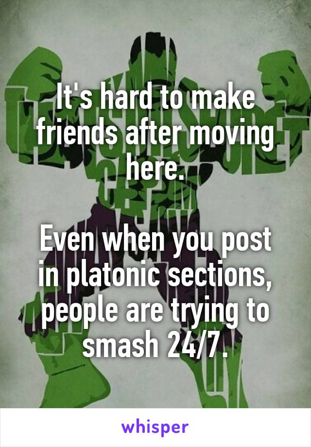It's hard to make friends after moving here.  Even when you post in platonic sections, people are trying to smash 24/7.