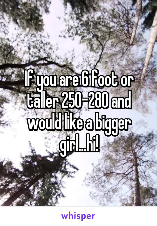 If you are 6 foot or taller 250-280 and would like a bigger girl...hi!