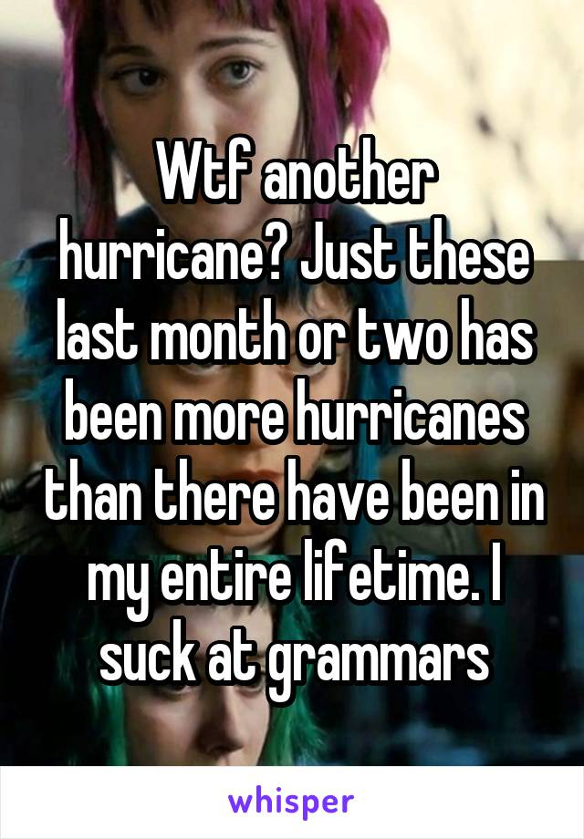 Wtf another hurricane? Just these last month or two has been more hurricanes than there have been in my entire lifetime. I suck at grammars