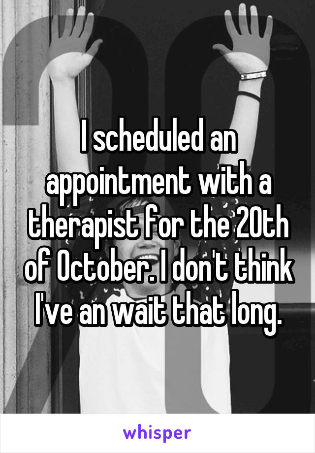 I scheduled an appointment with a therapist for the 20th of October. I don't think I've an wait that long.
