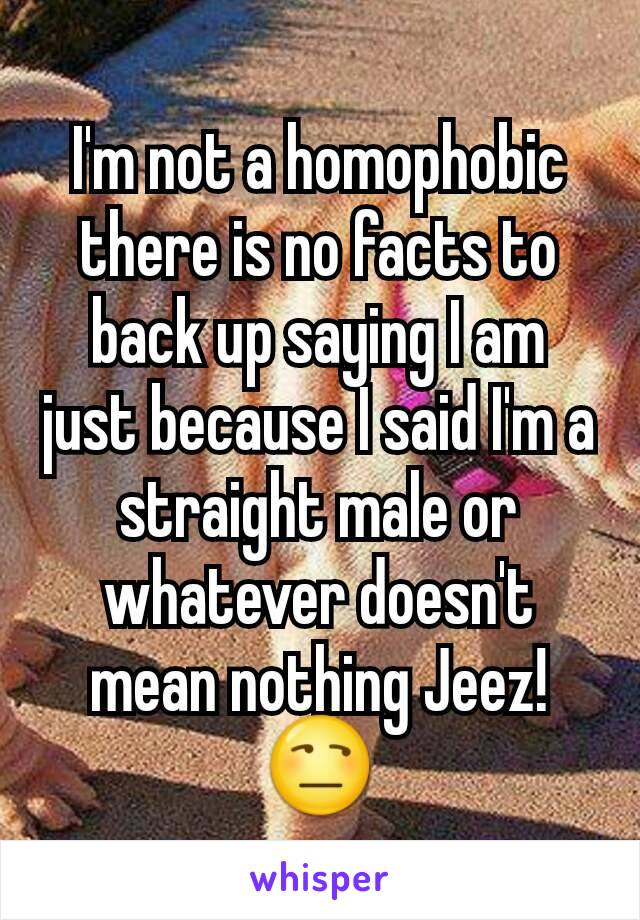 I'm not a homophobic there is no facts to back up saying I am just because I said I'm a straight male or whatever doesn't mean nothing Jeez!😒