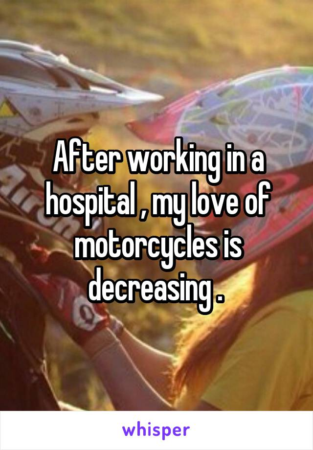 After working in a hospital , my love of motorcycles is decreasing .