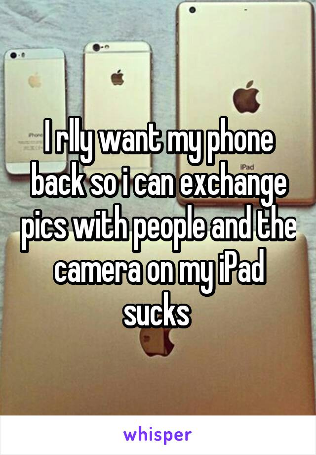I rlly want my phone back so i can exchange pics with people and the camera on my iPad sucks