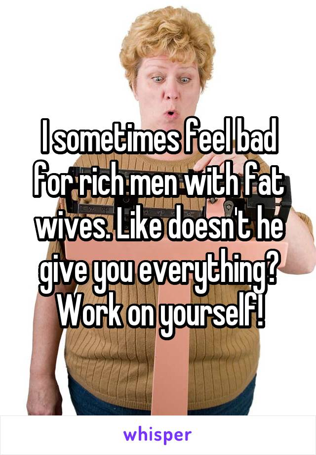 I sometimes feel bad for rich men with fat wives. Like doesn't he give you everything? Work on yourself!