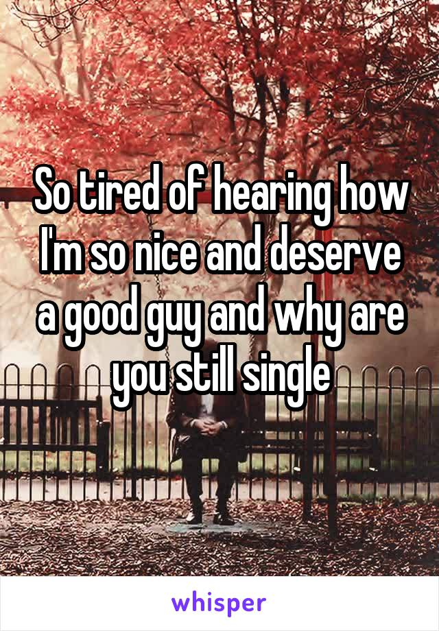 So tired of hearing how I'm so nice and deserve a good guy and why are you still single
