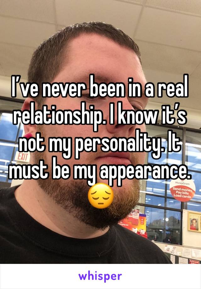 I've never been in a real relationship. I know it's not my personality. It must be my appearance.  😔