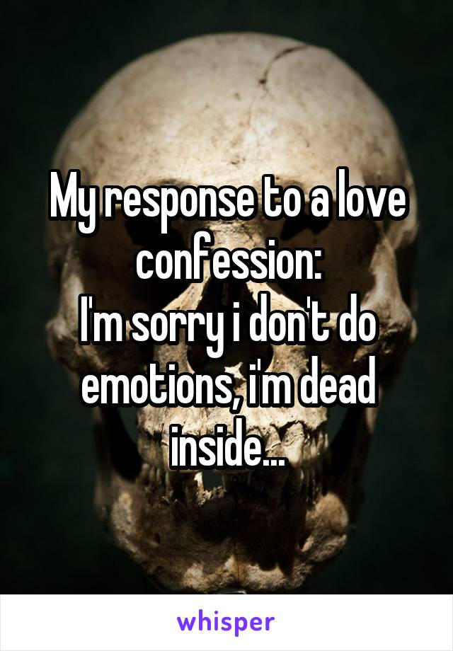 My response to a love confession: I'm sorry i don't do emotions, i'm dead inside...