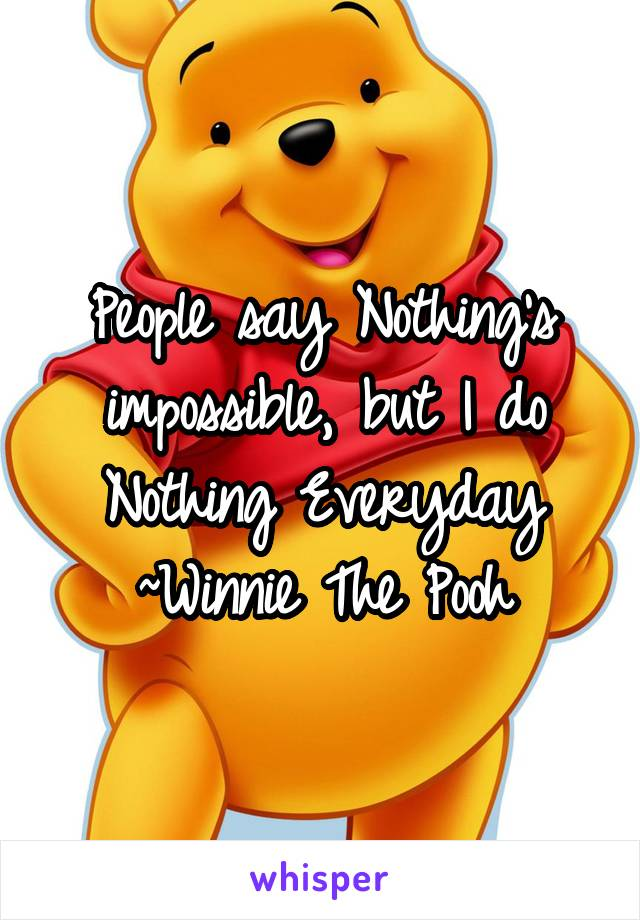 People say Nothing's impossible, but I do Nothing Everyday ~Winnie The Pooh