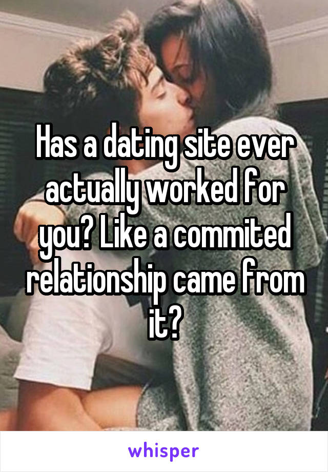 Has a dating site ever actually worked for you? Like a commited relationship came from it?