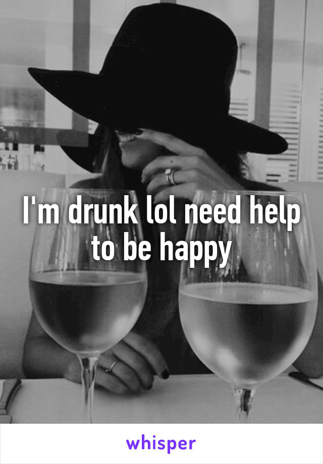 I'm drunk lol need help to be happy