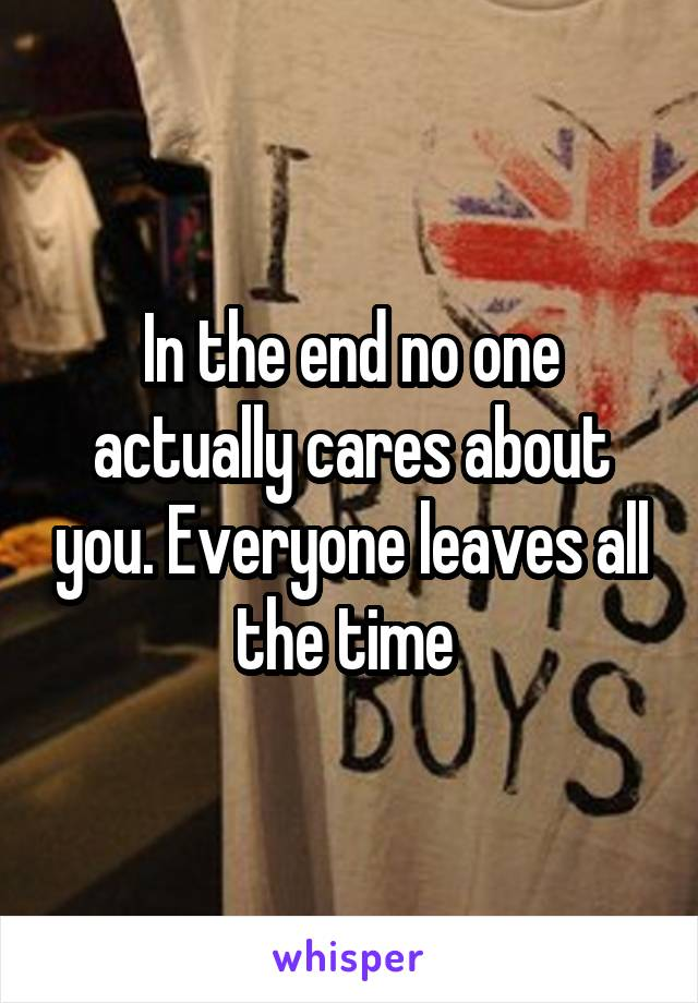 In the end no one actually cares about you. Everyone leaves all the time