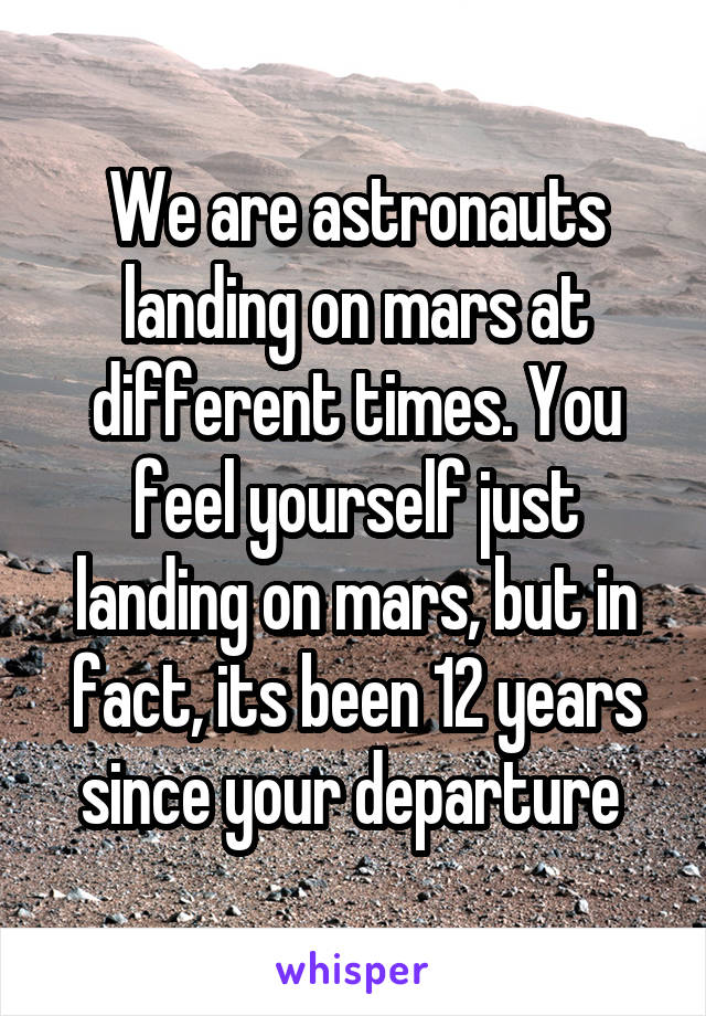 We are astronauts landing on mars at different times. You feel yourself just landing on mars, but in fact, its been 12 years since your departure