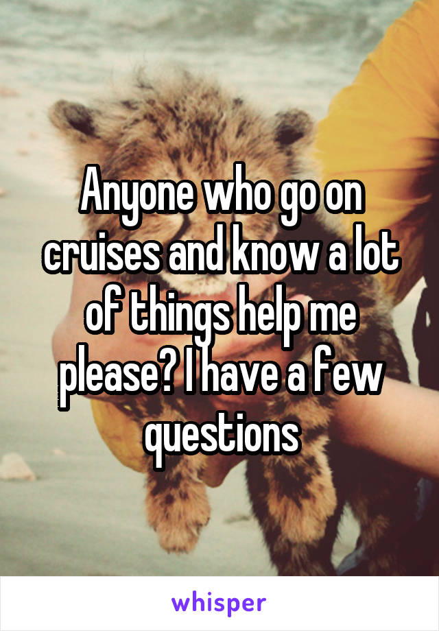 Anyone who go on cruises and know a lot of things help me please? I have a few questions