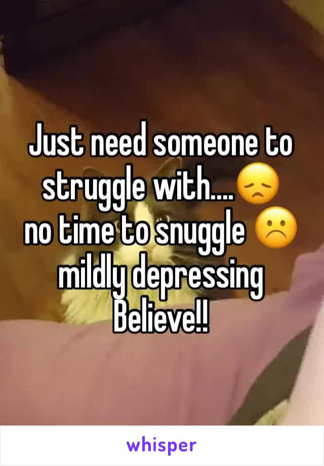 Just need someone to struggle with....😞 no time to snuggle ☹️ mildly depressing  Believe!!