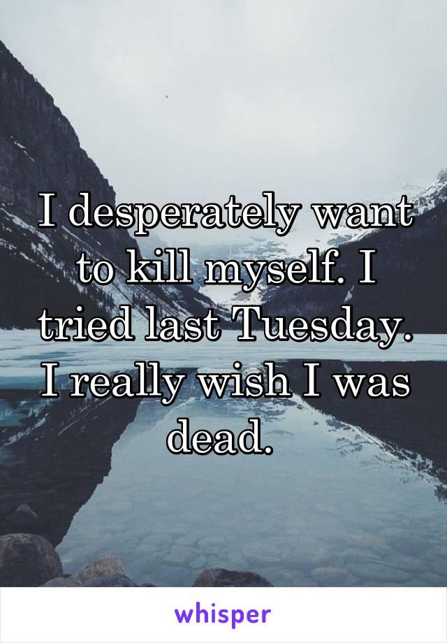 I desperately want to kill myself. I tried last Tuesday. I really wish I was dead.