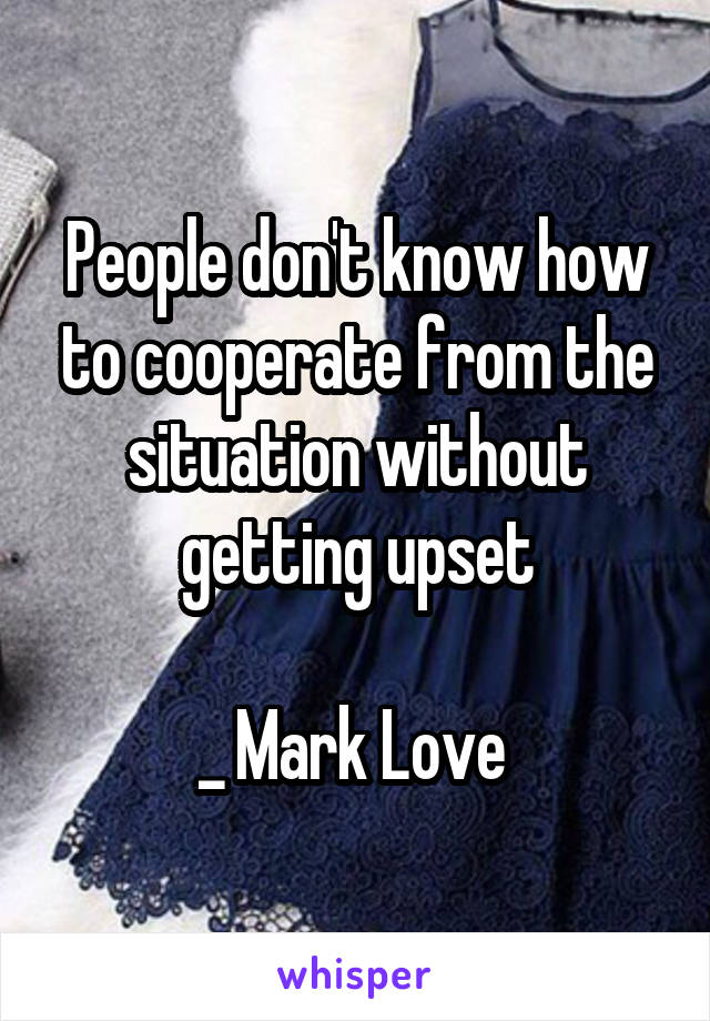 People don't know how to cooperate from the situation without getting upset  _ Mark Love