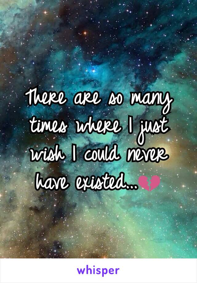 There are so many times where I just wish I could never have existed...💔