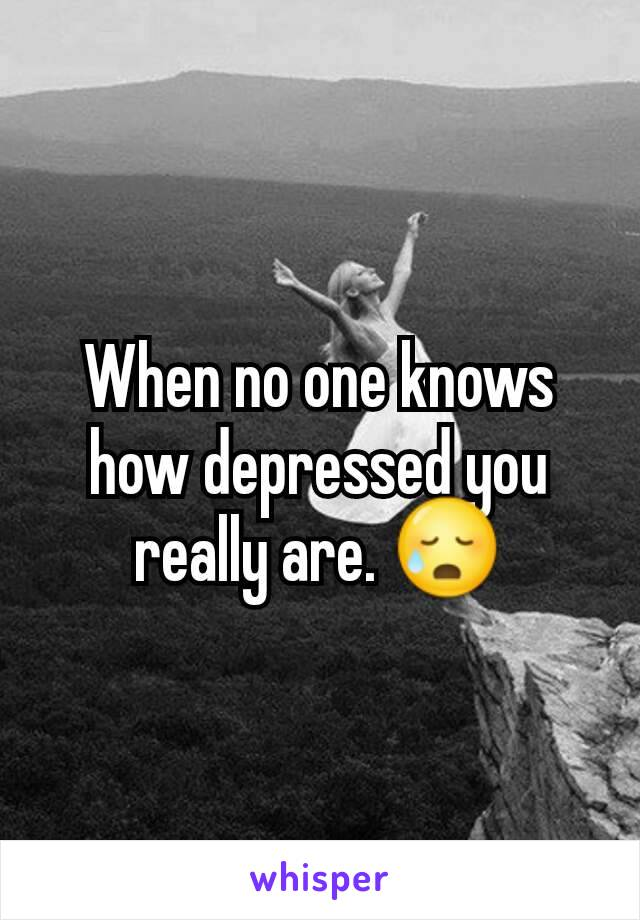 When no one knows how depressed you really are. 😥