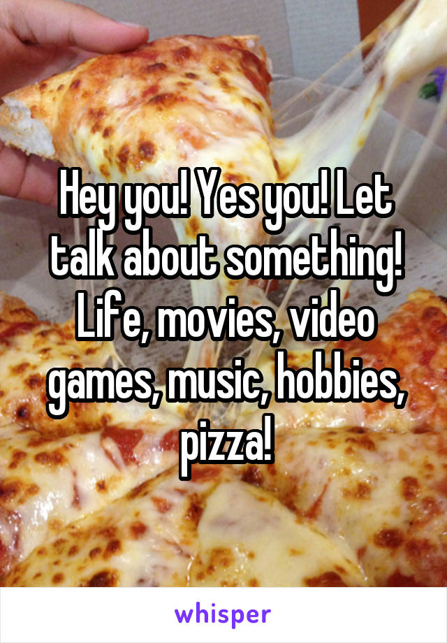 Hey you! Yes you! Let talk about something! Life, movies, video games, music, hobbies, pizza!