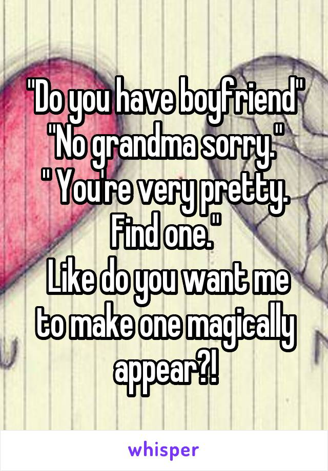 """""""Do you have boyfriend"""" """"No grandma sorry."""" """" You're very pretty. Find one.""""  Like do you want me to make one magically appear?!"""