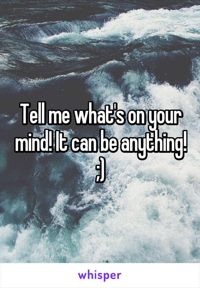 Tell me what's on your mind! It can be anything! ;)