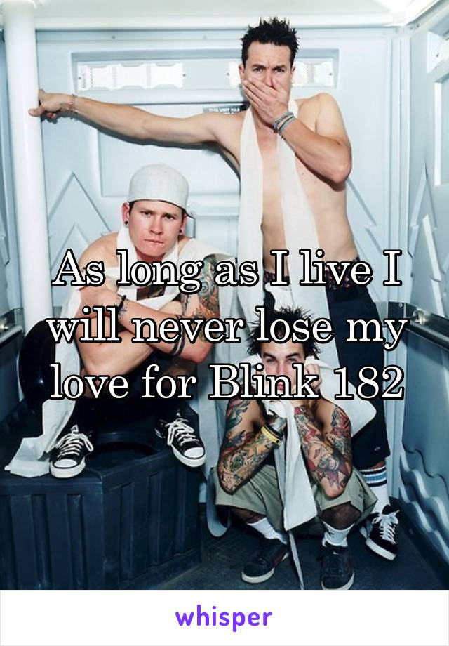 As long as I live I will never lose my love for Blink 182