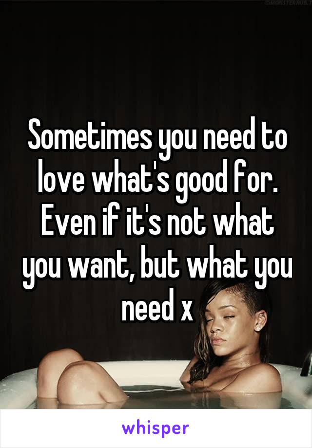 Sometimes you need to love what's good for. Even if it's not what you want, but what you need x