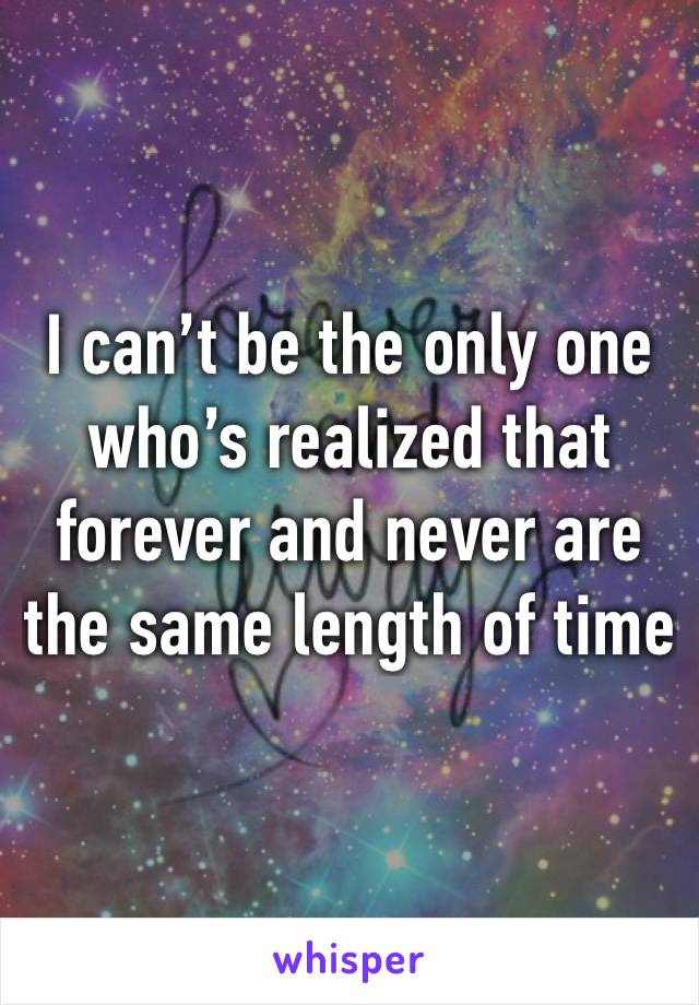 I can't be the only one who's realized that forever and never are the same length of time